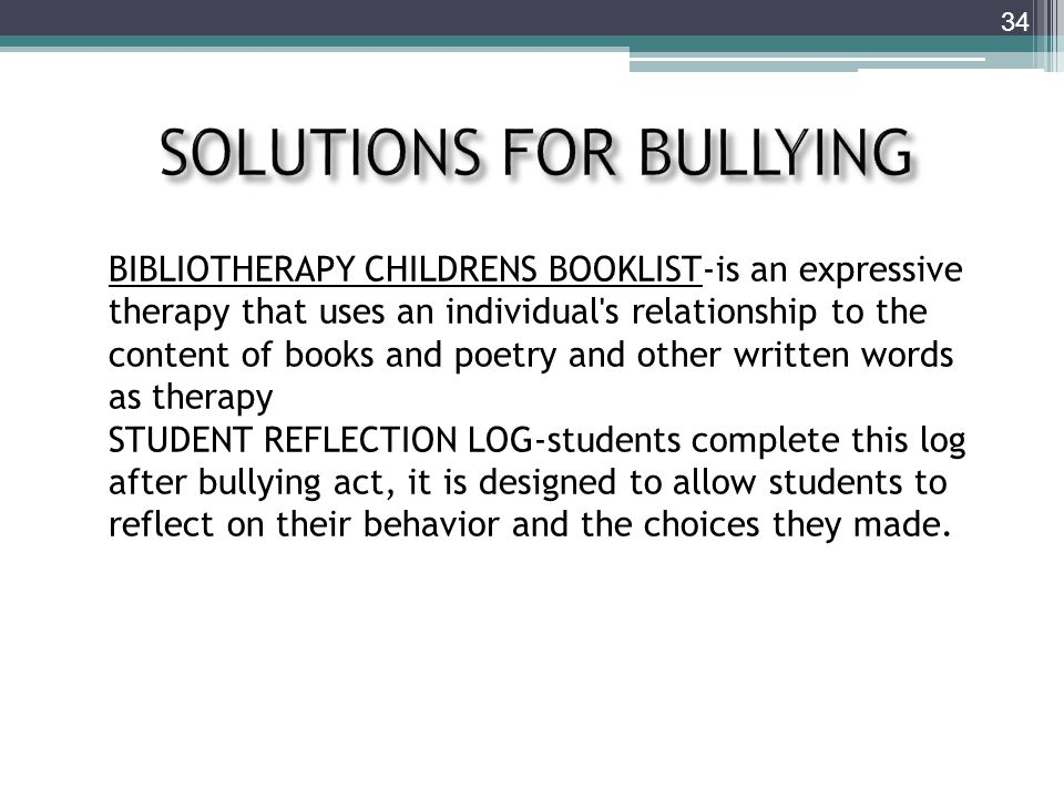 34 BIBLIOTHERAPY CHILDRENS BOOKLIST-is an expressive therapy that uses an individual s relationship to the content of books and poetry and other written words as therapy STUDENT REFLECTION LOG-students complete this log after bullying act, it is designed to allow students to reflect on their behavior and the choices they made.