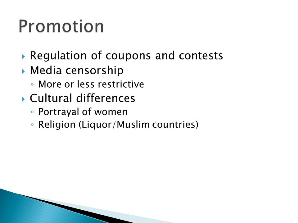  Regulation of coupons and contests  Media censorship ◦ More or less restrictive  Cultural differences ◦ Portrayal of women ◦ Religion (Liquor/Musl