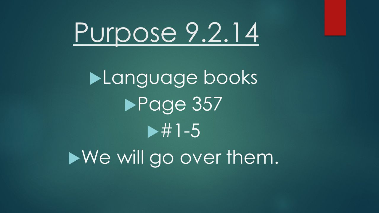 Purpose 9.2.14  Language books  Page 357  #1-5  We will go over them.
