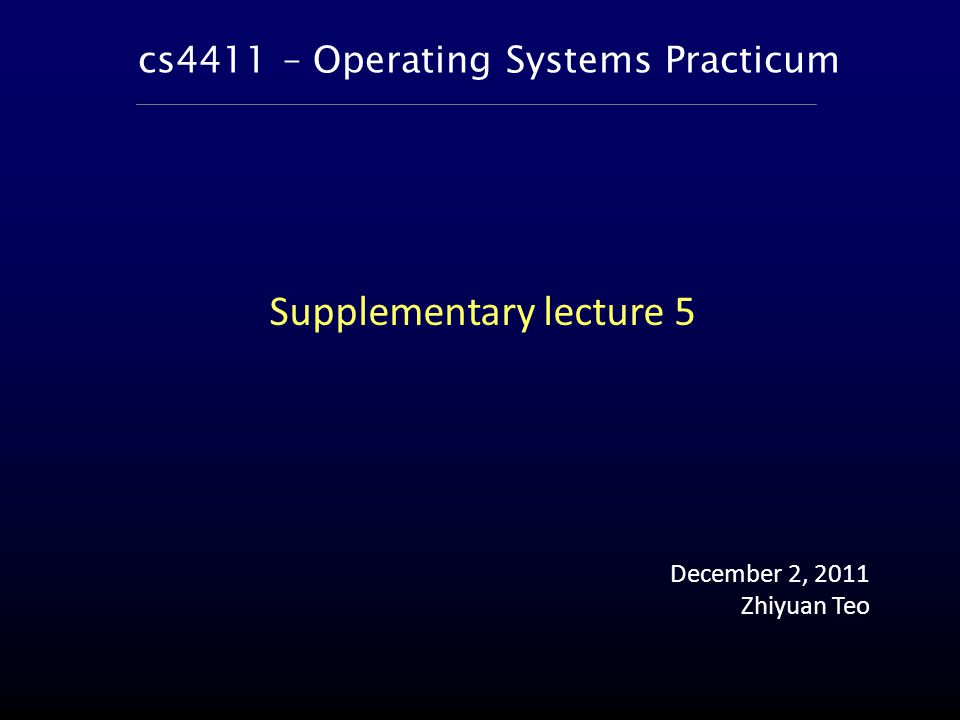 cs4411 – Operating Systems Practicum December 2, 2011 Zhiyuan Teo Supplementary lecture 5