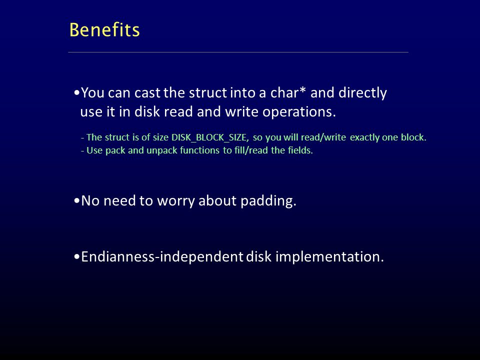 Benefits You can cast the struct into a char* and directly use it in disk read and write operations.