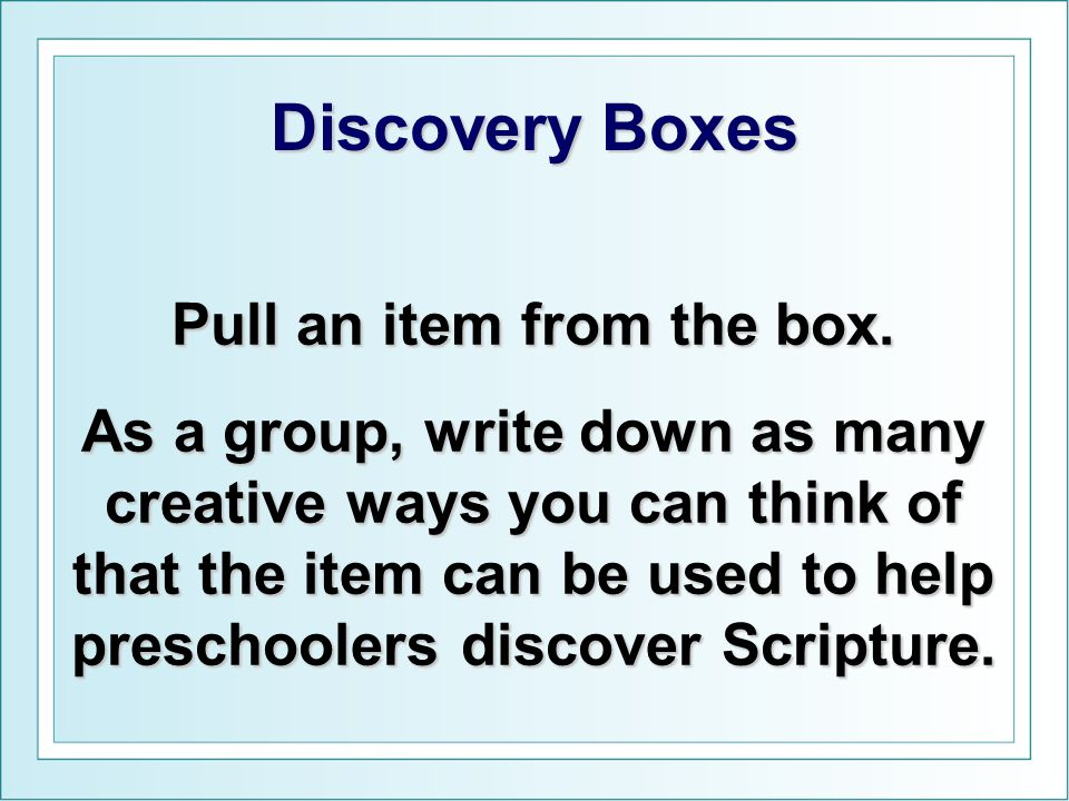 Discovery Boxes Pull an item from the box. As a group, write down as many creative ways you can think of that the item can be used to help preschooler