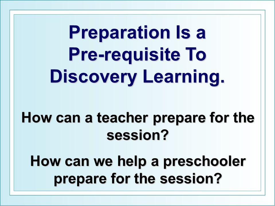 Preparation Is a Pre-requisite To Discovery Learning. How can a teacher prepare for the session? How can we help a preschooler prepare for the session