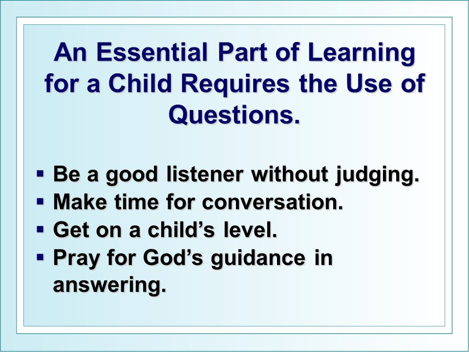 An Essential Part of Learning for a Child Requires the Use of Questions.