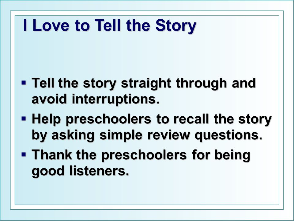  Tell the story straight through and avoid interruptions.  Help preschoolers to recall the story by asking simple review questions.  Thank the pres