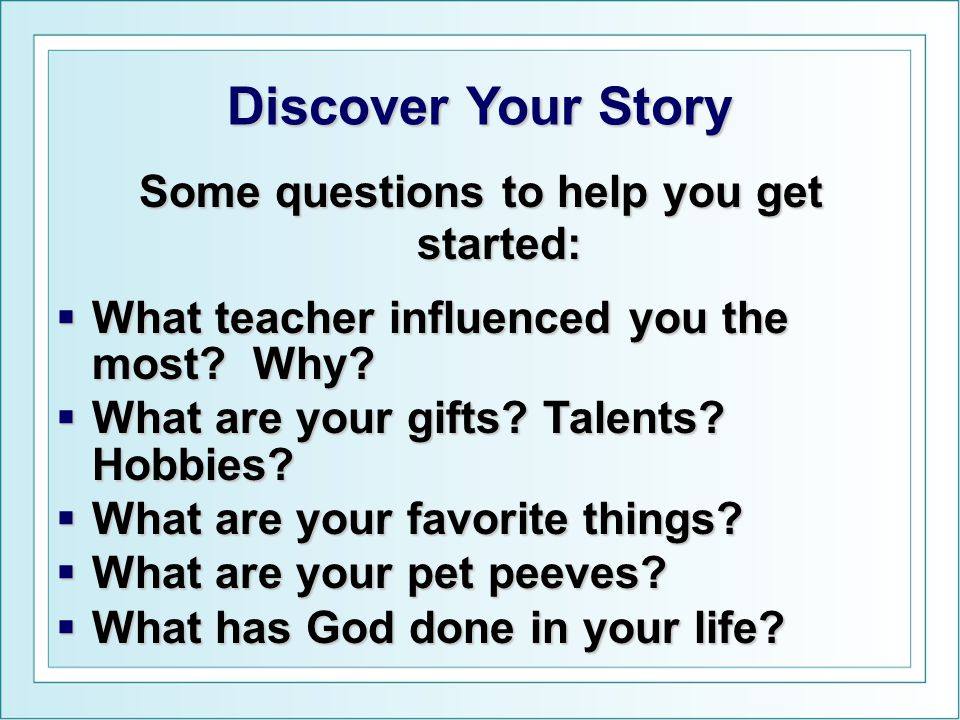 Discover Your Story Some questions to help you get started:  What teacher influenced you the most.
