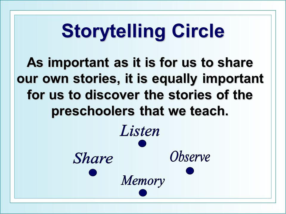 Storytelling Circle As important as it is for us to share our own stories, it is equally important for us to discover the stories of the preschoolers that we teach.