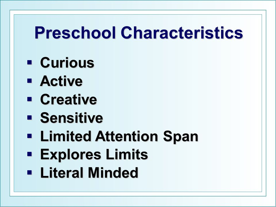  Curious  Active  Creative  Sensitive  Limited Attention Span  Explores Limits  Literal Minded Preschool Characteristics