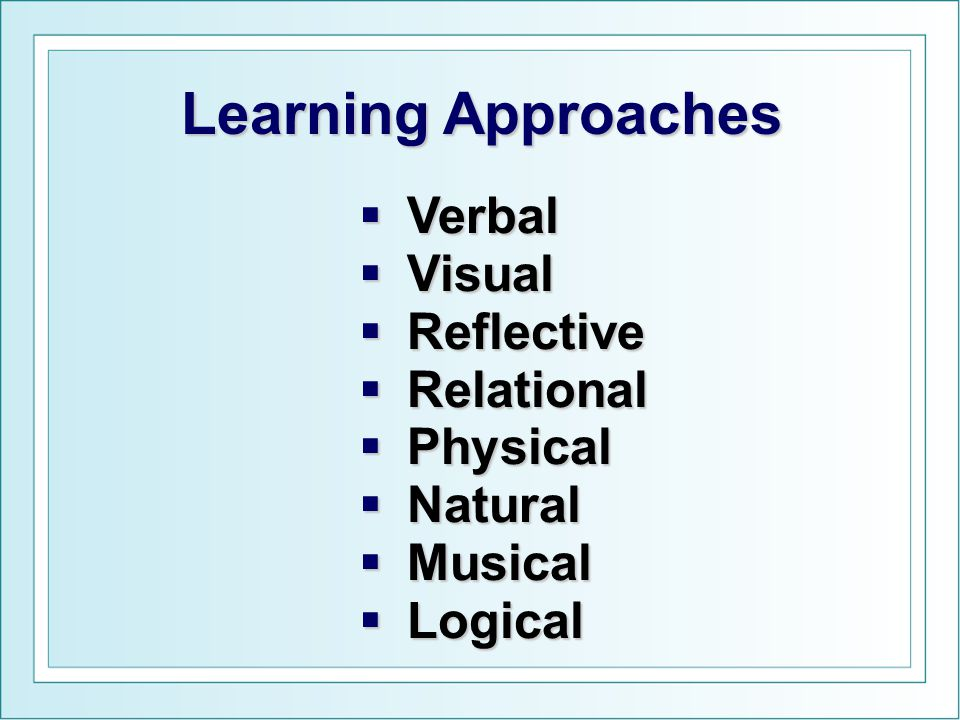 Verbal  Visual  Reflective  Relational  Physical  Natural  Musical  Logical Learning Approaches