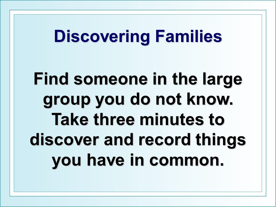 Discovering Families Find someone in the large group you do not know. Take three minutes to discover and record things you have in common.