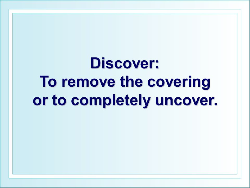 Discover: To remove the covering or to completely uncover.