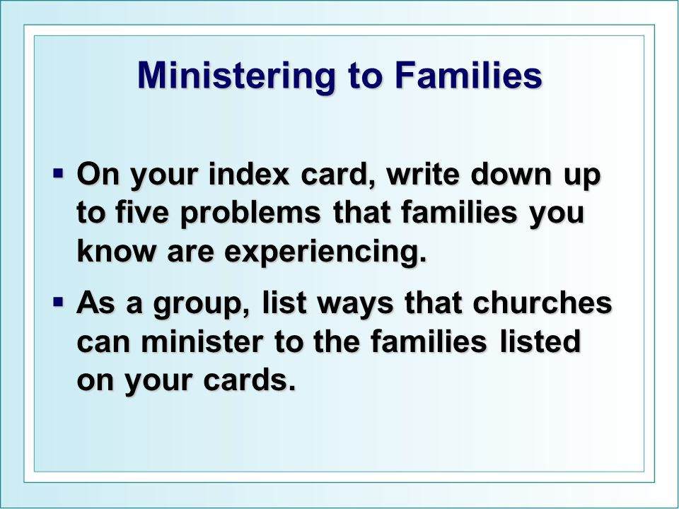 Ministering to Families  On your index card, write down up to five problems that families you know are experiencing.  As a group, list ways that chu