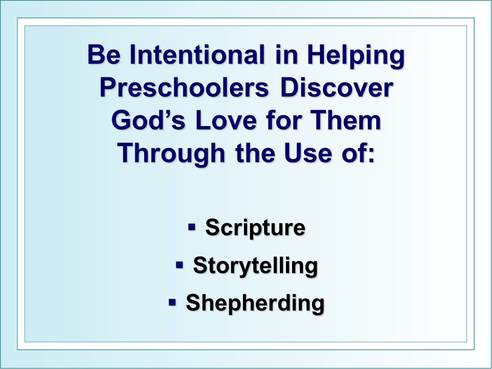 Be Intentional in Helping Preschoolers Discover God's Love for Them Through the Use of: SSSScripture SSSStorytelling SSSShepherding