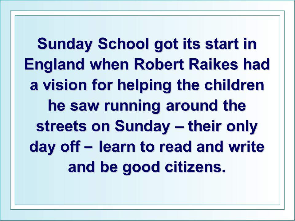 Sunday School got its start in England when Robert Raikes had a vision for helping the children he saw running around the streets on Sunday – their on