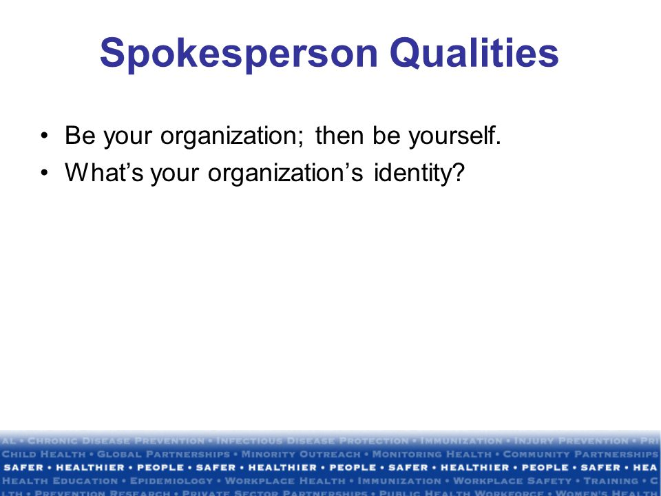 Spokesperson Qualities Be your organization; then be yourself. What's your organization's identity
