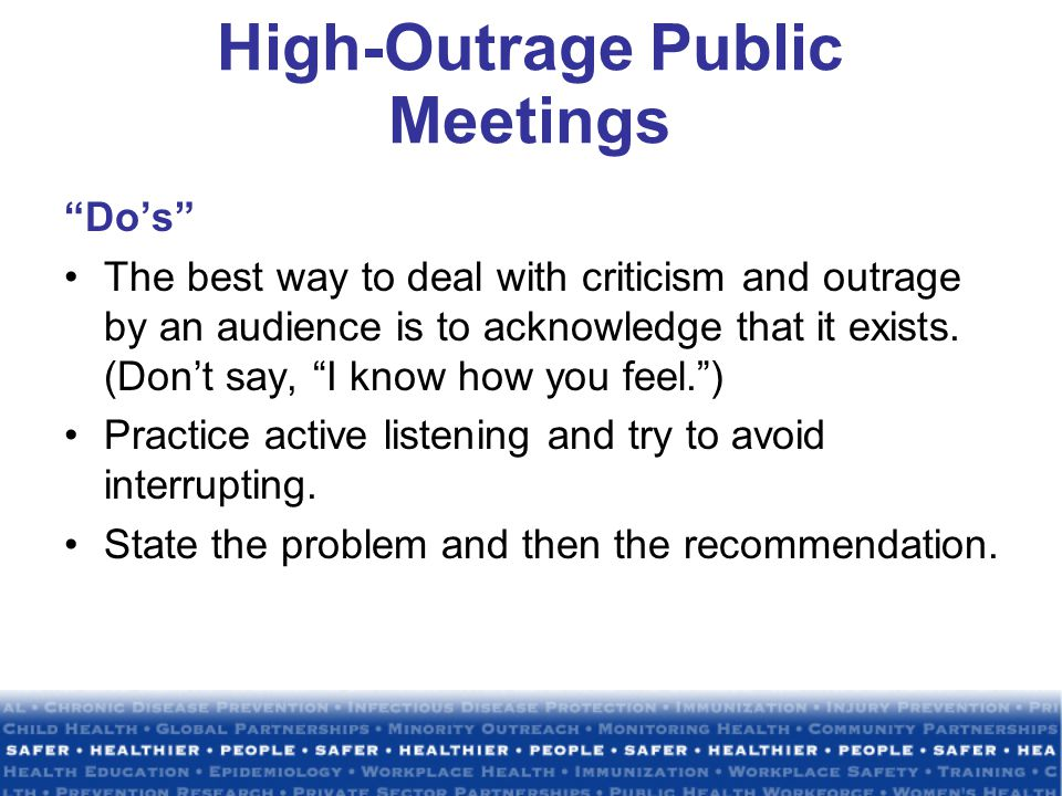 High-Outrage Public Meetings Do's The best way to deal with criticism and outrage by an audience is to acknowledge that it exists.