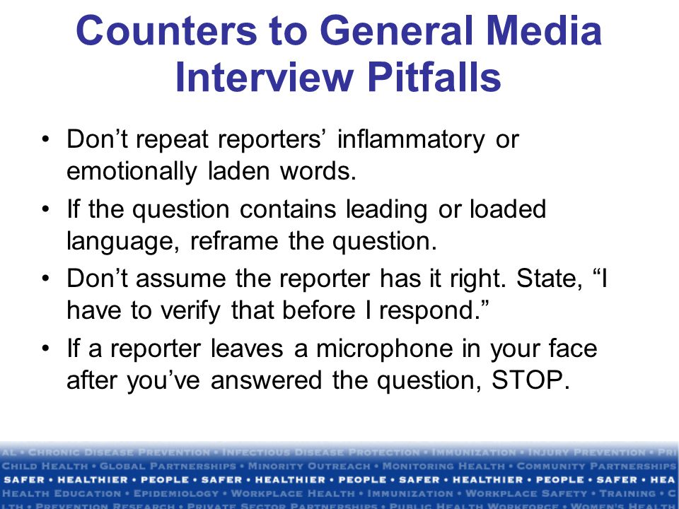 Counters to General Media Interview Pitfalls Don't repeat reporters' inflammatory or emotionally laden words.