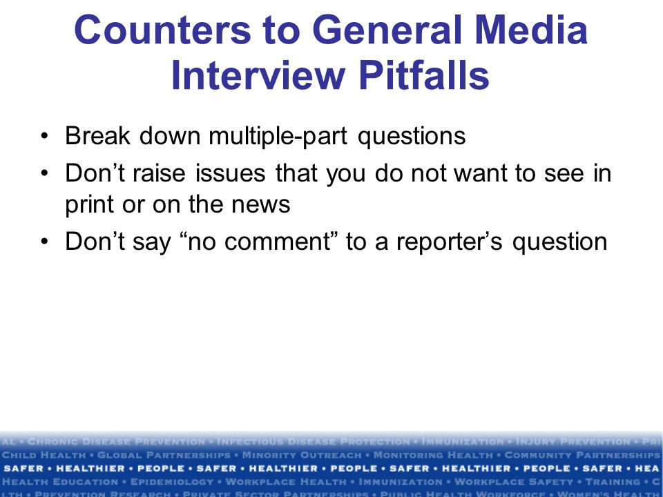 Counters to General Media Interview Pitfalls Break down multiple-part questions Don't raise issues that you do not want to see in print or on the news Don't say no comment to a reporter's question
