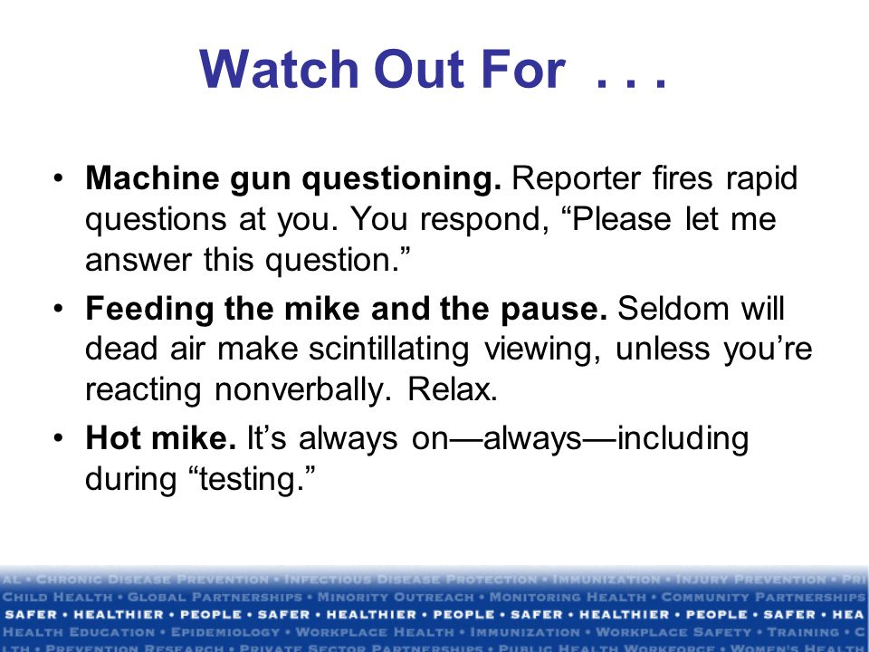 Watch Out For... Machine gun questioning. Reporter fires rapid questions at you.