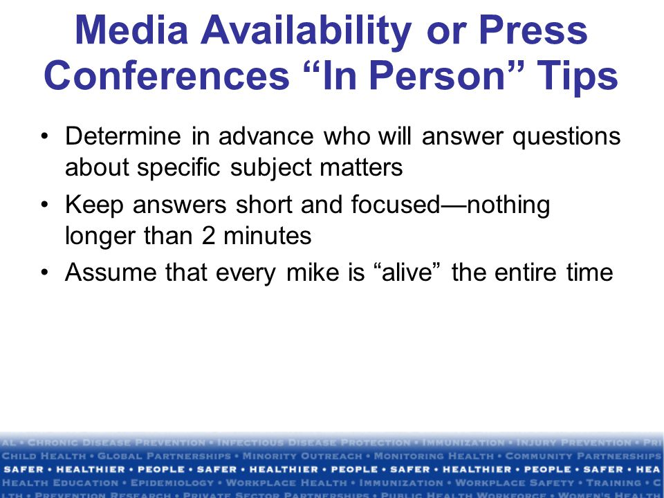 Media Availability or Press Conferences In Person Tips Determine in advance who will answer questions about specific subject matters Keep answers short and focused—nothing longer than 2 minutes Assume that every mike is alive the entire time