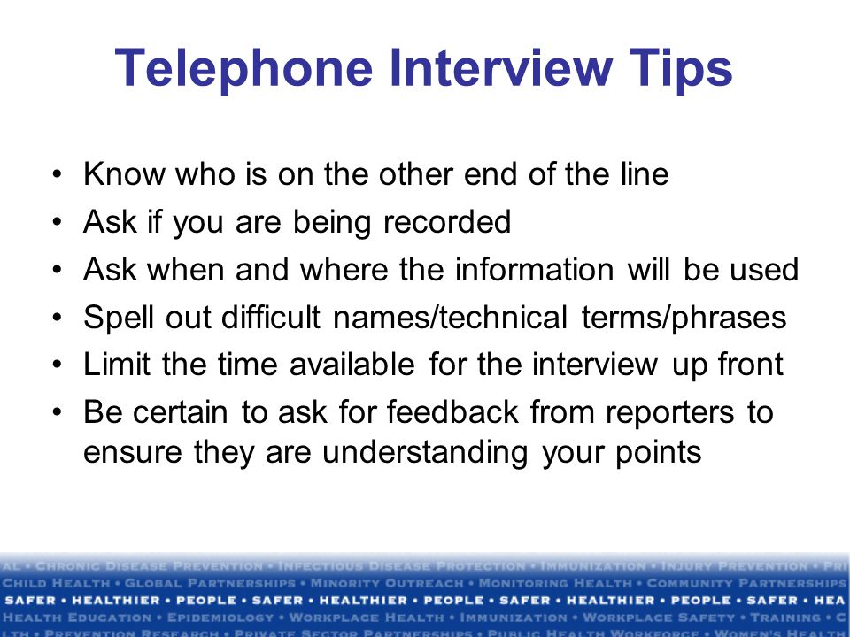 Telephone Interview Tips Know who is on the other end of the line Ask if you are being recorded Ask when and where the information will be used Spell out difficult names/technical terms/phrases Limit the time available for the interview up front Be certain to ask for feedback from reporters to ensure they are understanding your points