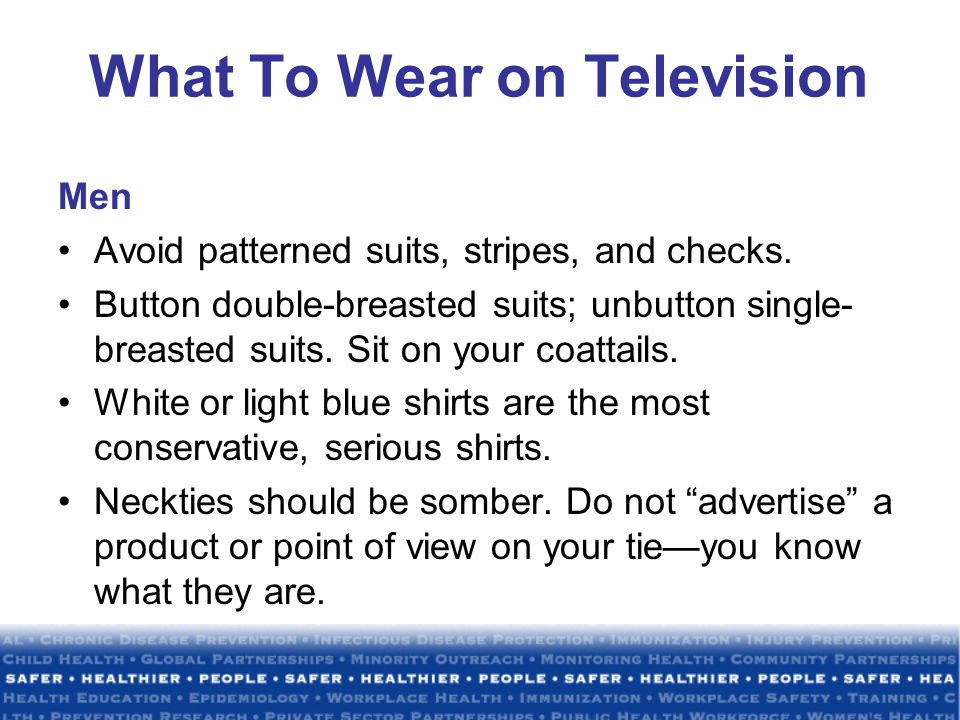 What To Wear on Television Men Avoid patterned suits, stripes, and checks.