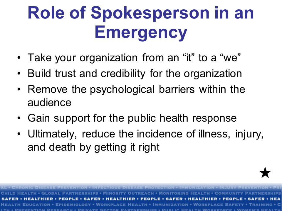 Role of Spokesperson in an Emergency Take your organization from an it to a we Build trust and credibility for the organization Remove the psychological barriers within the audience Gain support for the public health response Ultimately, reduce the incidence of illness, injury, and death by getting it right
