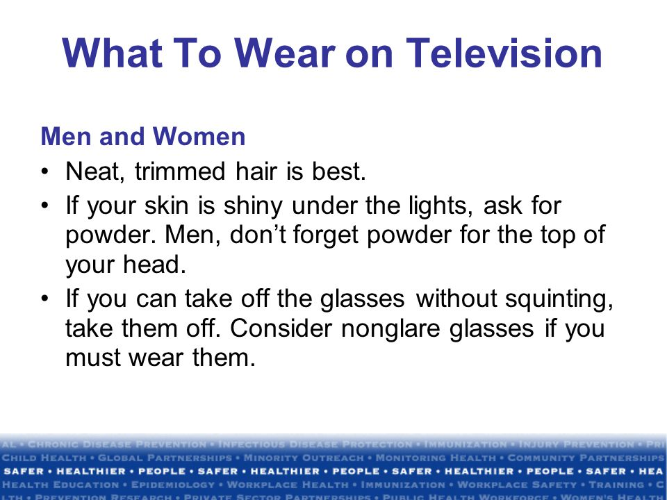 What To Wear on Television Men and Women Neat, trimmed hair is best.