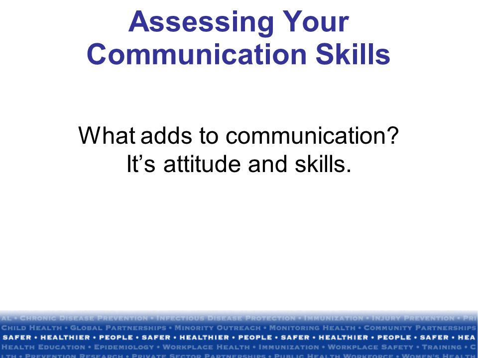 Assessing Your Communication Skills What adds to communication? It's attitude and skills.