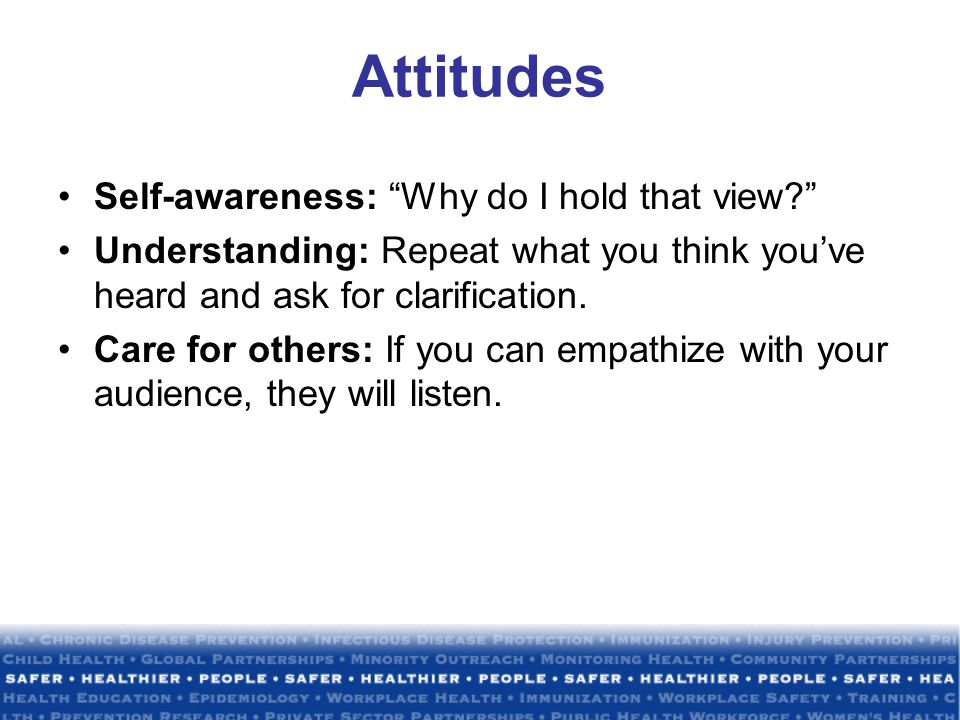 Attitudes Self-awareness: Why do I hold that view Understanding: Repeat what you think you've heard and ask for clarification.