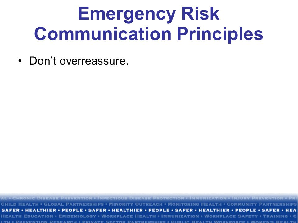 Emergency Risk Communication Principles Don't overreassure.