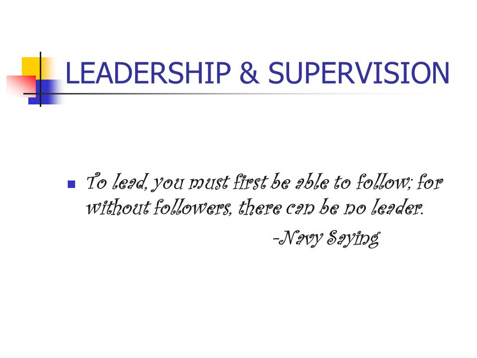 LEADERSHIP & SUPERVISION To lead, you must first be able to follow; for without followers, there can be no leader. -Navy Saying