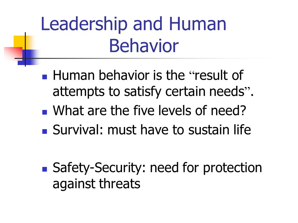 "Leadership and Human Behavior Human behavior is the "" result of attempts to satisfy certain needs "". What are the five levels of need? Survival: must"
