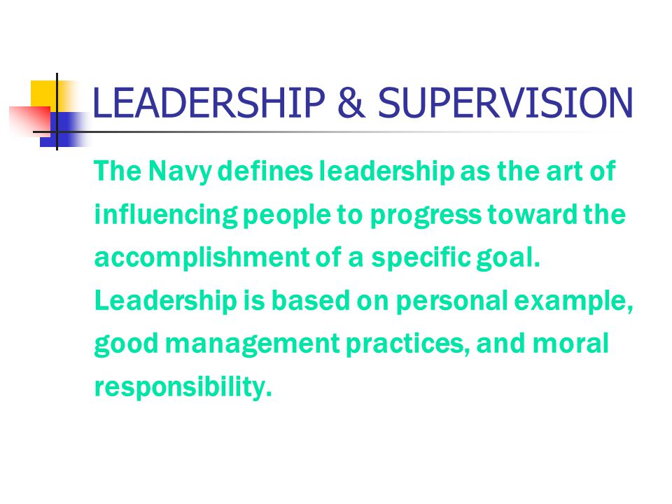 LEADERSHIP & SUPERVISION The Navy defines leadership as the art of influencing people to progress toward the accomplishment of a specific goal. Leader