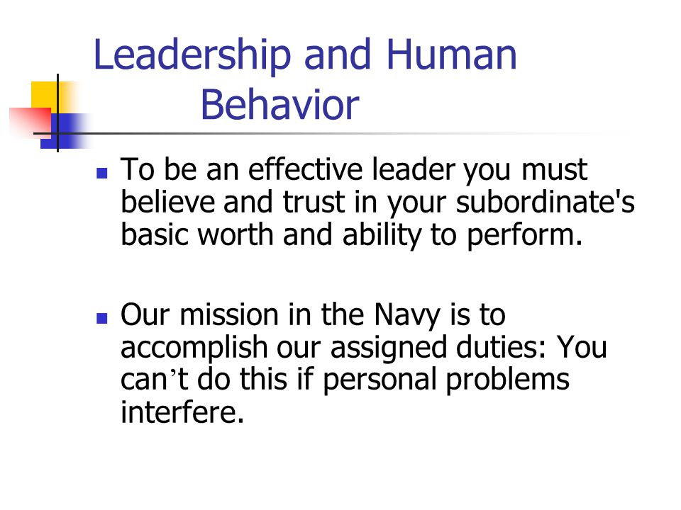 Leadership and Human Behavior To be an effective leader you must believe and trust in your subordinate's basic worth and ability to perform. Our missi