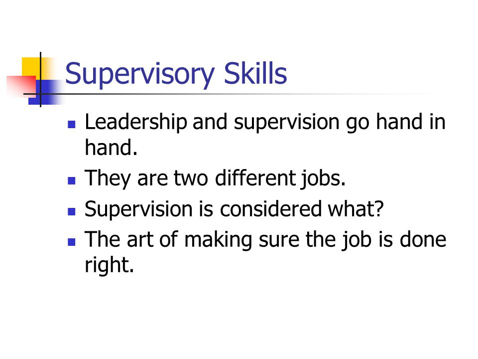 Supervisory Skills Leadership and supervision go hand in hand. They are two different jobs. Supervision is considered what? The art of making sure the