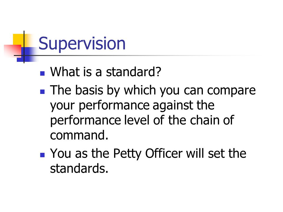 Supervision What is a standard? The basis by which you can compare your performance against the performance level of the chain of command. You as the