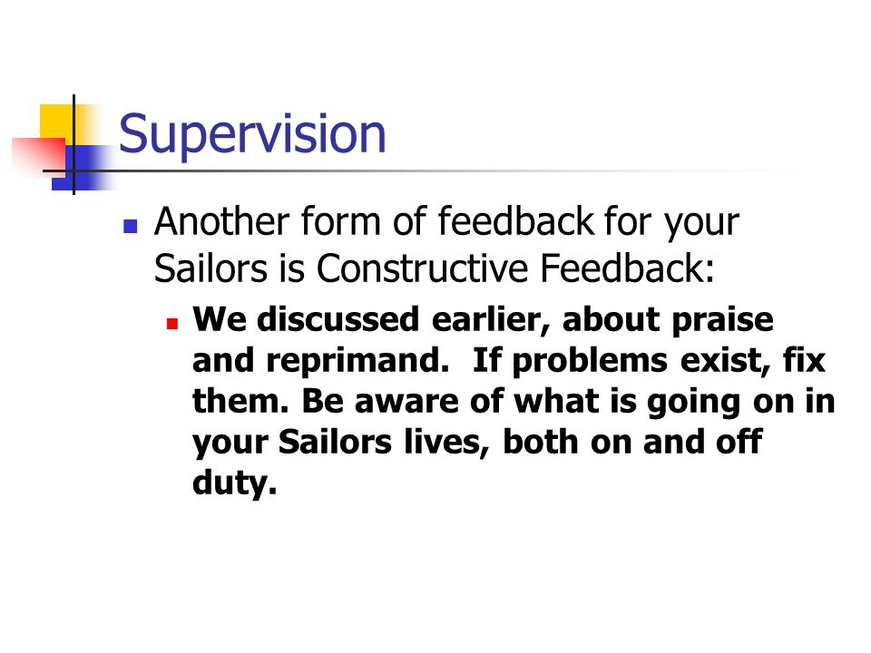 Supervision Another form of feedback for your Sailors is Constructive Feedback: We discussed earlier, about praise and reprimand. If problems exist, f
