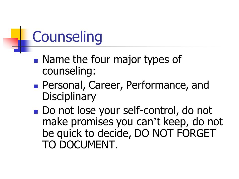 Counseling Name the four major types of counseling: Personal, Career, Performance, and Disciplinary Do not lose your self-control, do not make promise
