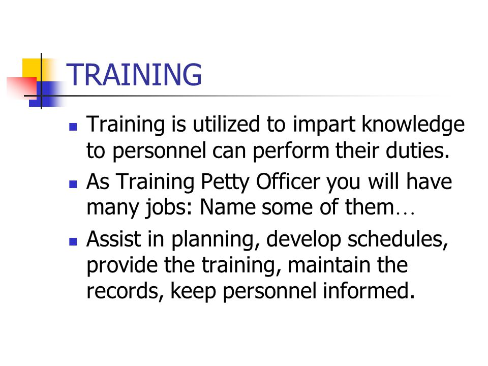 TRAINING Training is utilized to impart knowledge to personnel can perform their duties. As Training Petty Officer you will have many jobs: Name some