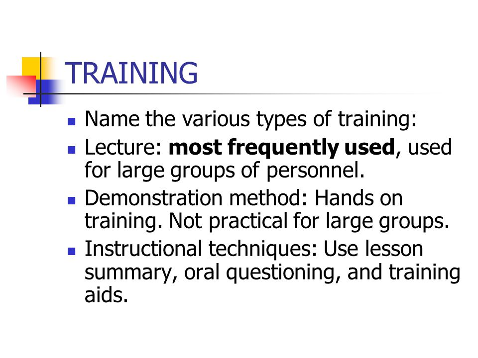 TRAINING Name the various types of training: Lecture: most frequently used, used for large groups of personnel. Demonstration method: Hands on trainin