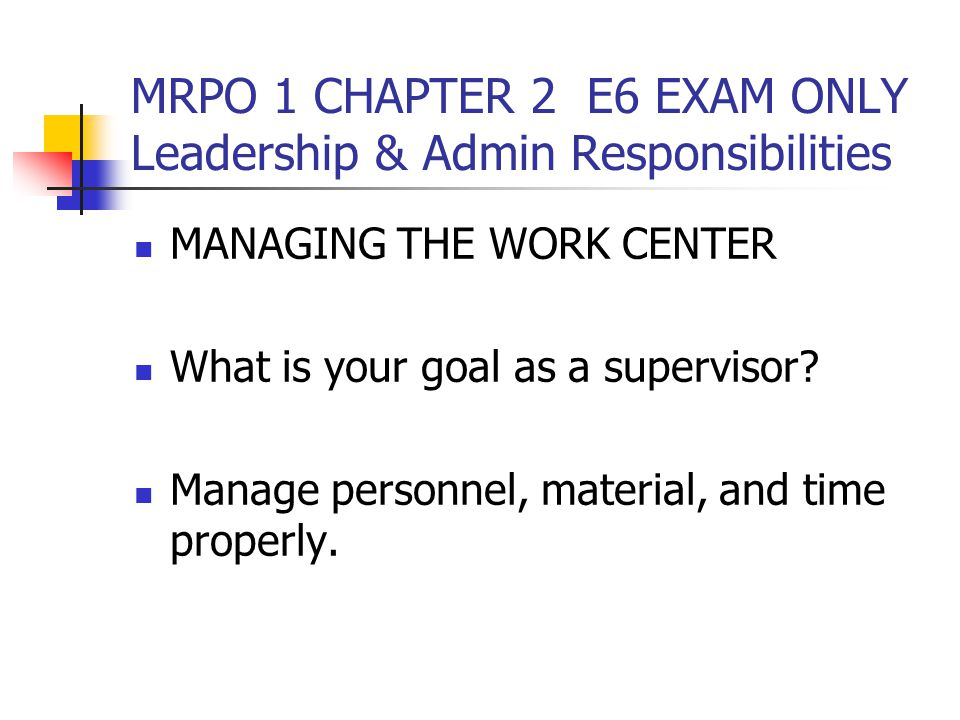 MRPO 1 CHAPTER 2 E6 EXAM ONLY Leadership & Admin Responsibilities MANAGING THE WORK CENTER What is your goal as a supervisor.