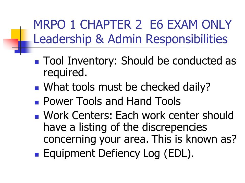 MRPO 1 CHAPTER 2 E6 EXAM ONLY Leadership & Admin Responsibilities Tool Inventory: Should be conducted as required. What tools must be checked daily? P