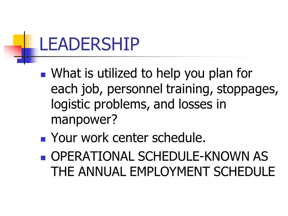 LEADERSHIP What is utilized to help you plan for each job, personnel training, stoppages, logistic problems, and losses in manpower? Your work center
