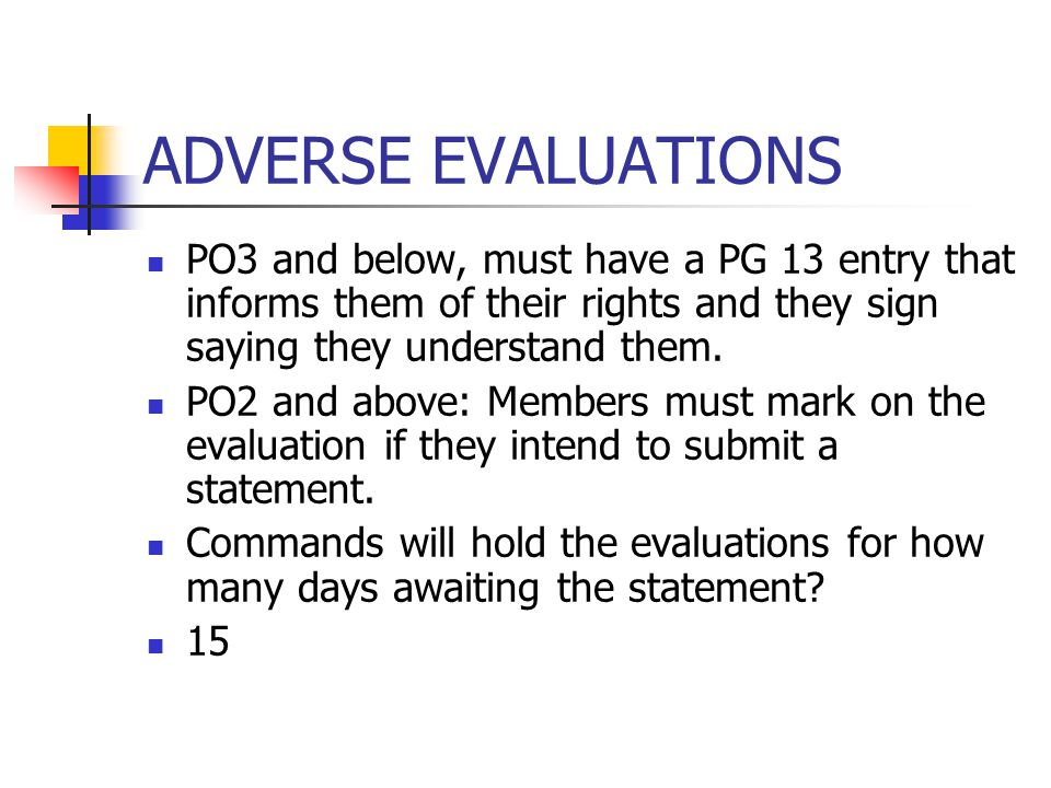 ADVERSE EVALUATIONS PO3 and below, must have a PG 13 entry that informs them of their rights and they sign saying they understand them. PO2 and above: