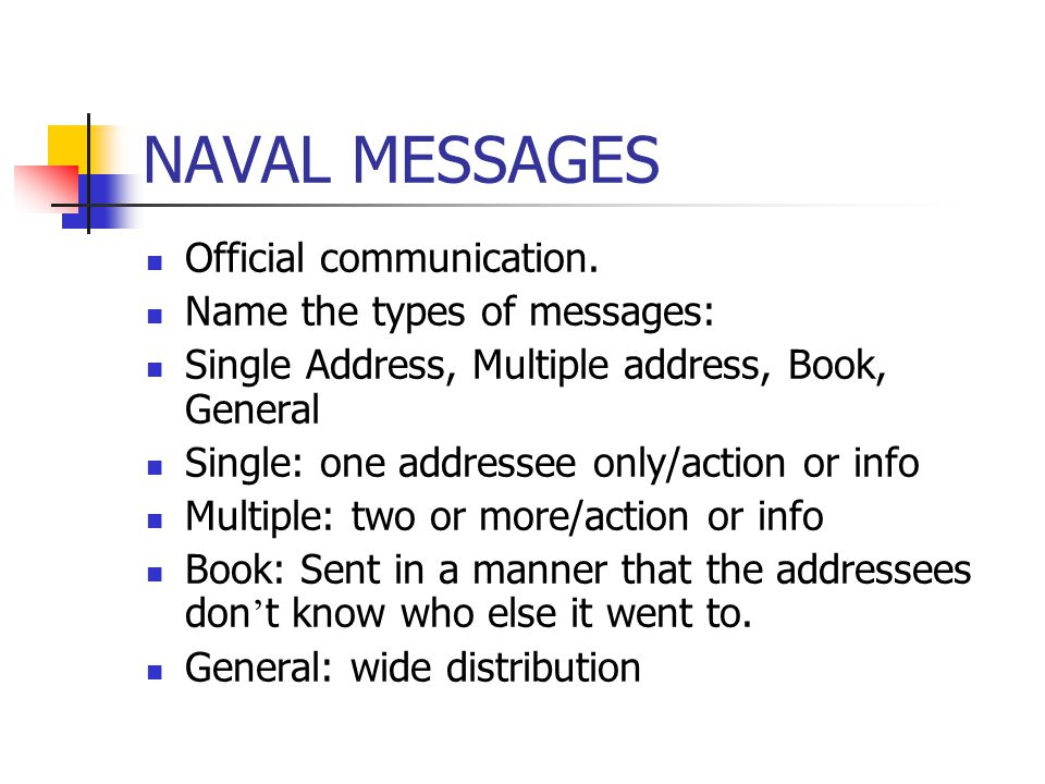 NAVAL MESSAGES Official communication. Name the types of messages: Single Address, Multiple address, Book, General Single: one addressee only/action o
