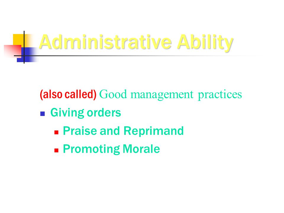 Administrative Ability (also called) Good management practices Giving orders Praise and Reprimand Promoting Morale