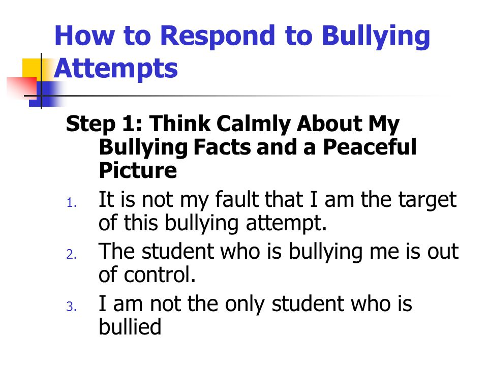 How to Respond to Bullying Attempts Step 1: Think Calmly About My Bullying Facts and a Peaceful Picture 1. It is not my fault that I am the target of
