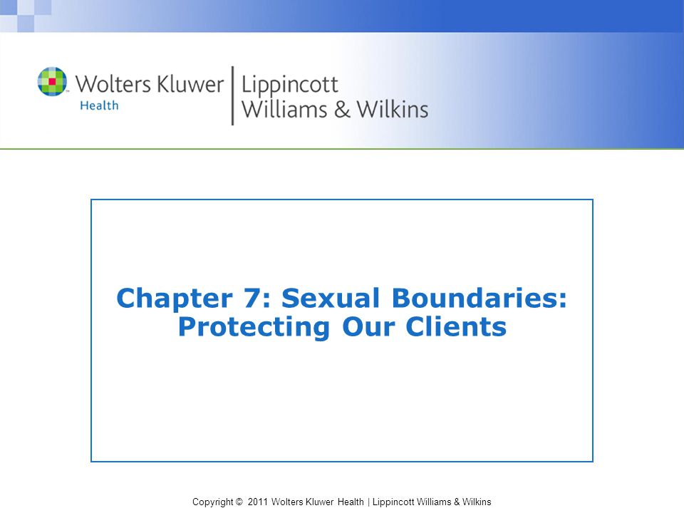 Copyright © 2011 Wolters Kluwer Health | Lippincott Williams & Wilkins Chapter 7: Sexual Boundaries: Protecting Our Clients