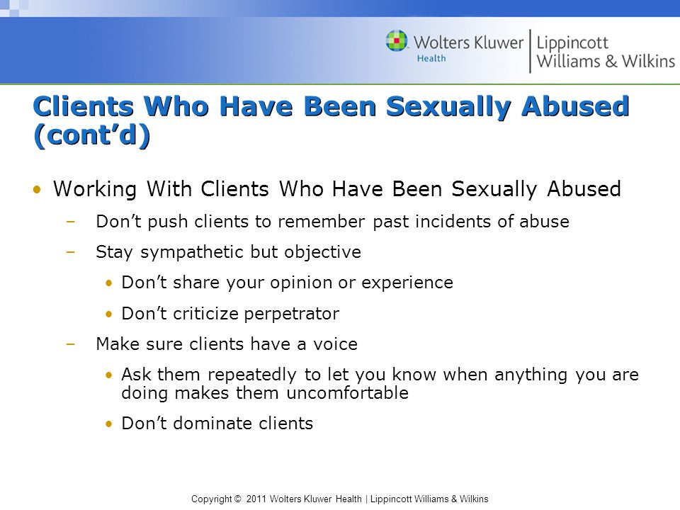 Copyright © 2011 Wolters Kluwer Health | Lippincott Williams & Wilkins Clients Who Have Been Sexually Abused (cont'd) Working With Clients Who Have Been Sexually Abused –Don't push clients to remember past incidents of abuse –Stay sympathetic but objective Don't share your opinion or experience Don't criticize perpetrator –Make sure clients have a voice Ask them repeatedly to let you know when anything you are doing makes them uncomfortable Don't dominate clients